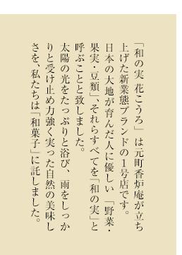 「和の実 花こうろ」は元町香炉庵が立ち上げた新業態ブランドの1号店です。日本の大地が育んだ人に優しい「野菜・果実・豆類」、それらすべてを「和の実」と呼ぶことと致しました。太陽の光をたっぷりと浴び、雨をしっかりと受け止め力強く実った自然の美味しさを、私たちは「和菓子」に託しました。